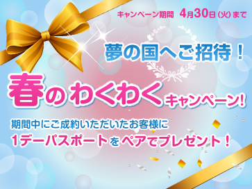 『夢の国へご招待!』春のわくわくキャンペーン!開催!